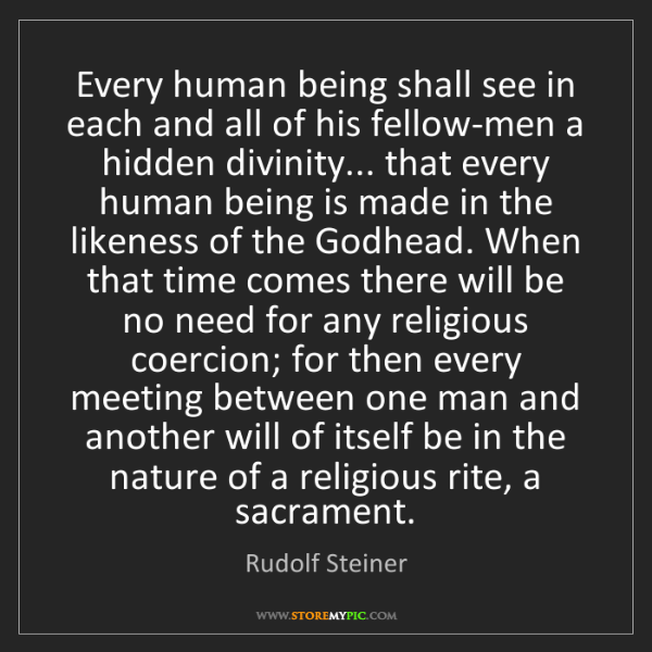Rudolf Steiner: Every human being shall see in each and all of his fellow-men...