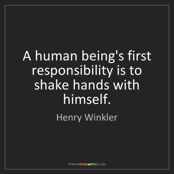 Henry Winkler: A human being's first responsibility is to shake hands...