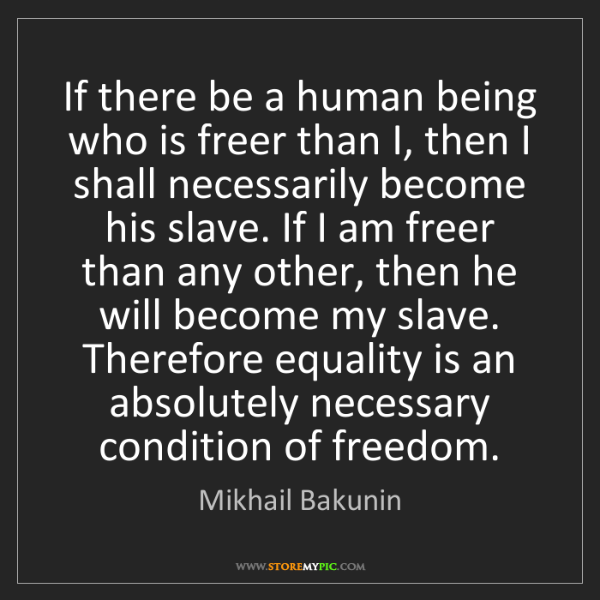 Mikhail Bakunin: If there be a human being who is freer than I, then I...