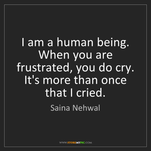 Saina Nehwal: I am a human being. When you are frustrated, you do cry....