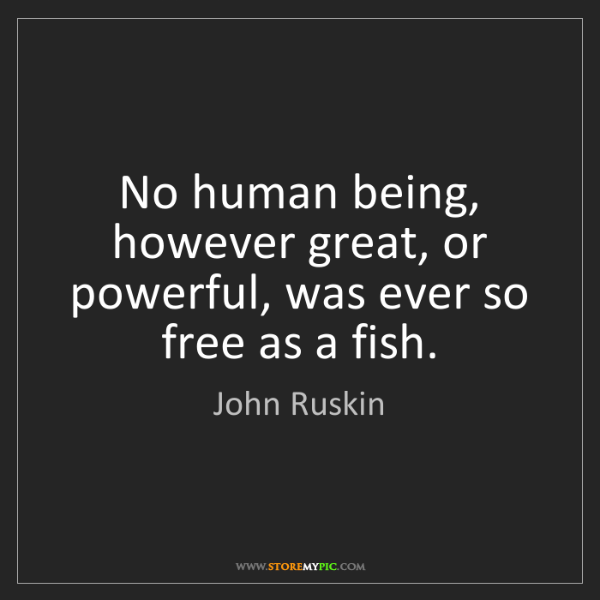 John Ruskin: No human being, however great, or powerful, was ever...