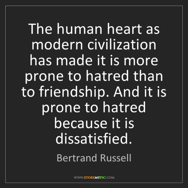 Bertrand Russell: The human heart as modern civilization has made it is...