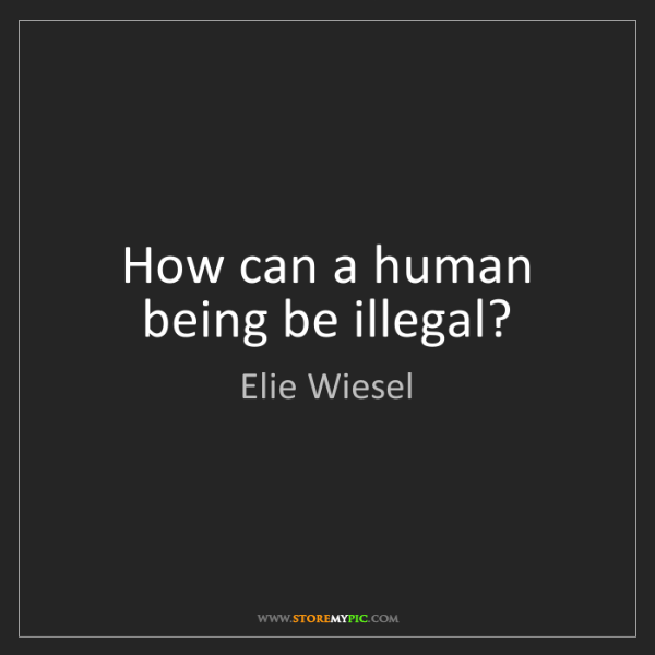 Elie Wiesel: How can a human being be illegal?