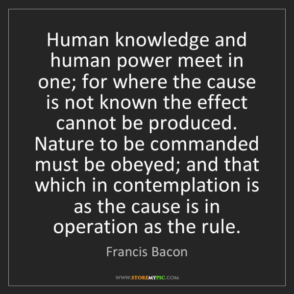 Francis Bacon: Human knowledge and human power meet in one; for where...