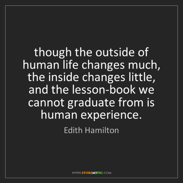 Edith Hamilton: though the outside of human life changes much, the inside...