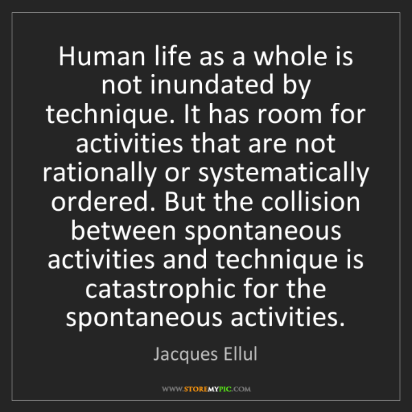 Jacques Ellul: Human life as a whole is not inundated by technique....