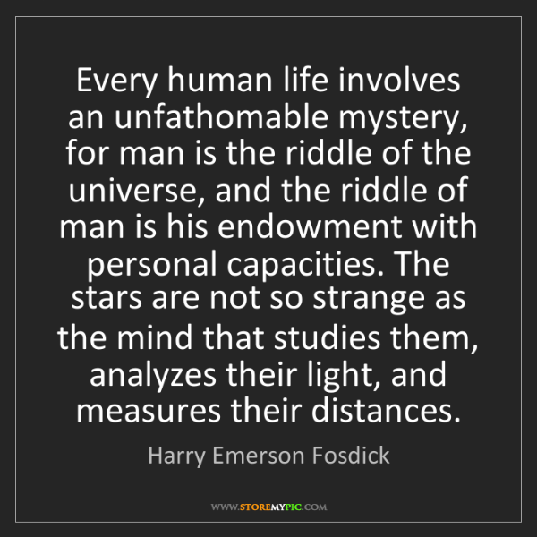 Harry Emerson Fosdick: Every human life involves an unfathomable mystery, for...