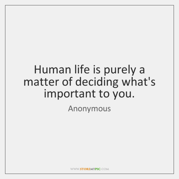 Human life is purely a matter of deciding what's important to you.