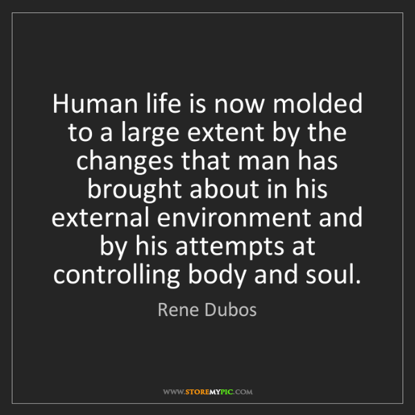 Rene Dubos: Human life is now molded to a large extent by the changes...