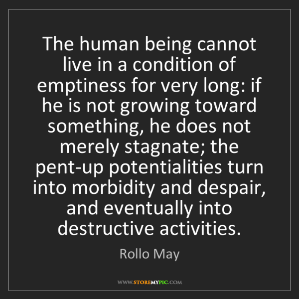 Rollo May: The human being cannot live in a condition of emptiness...