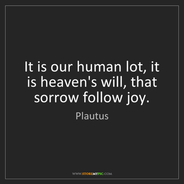 Plautus: It is our human lot, it is heaven's will, that sorrow...