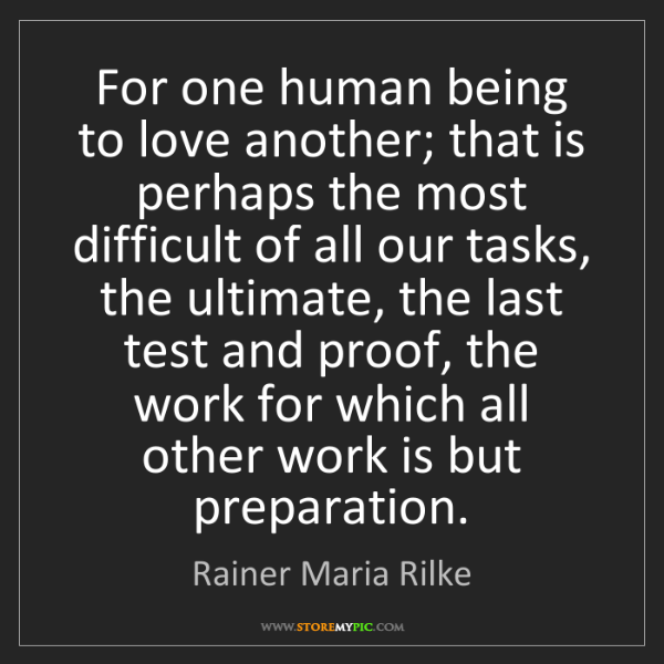 Rainer Maria Rilke: For one human being to love another; that is perhaps...