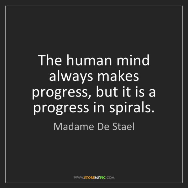 Madame De Stael: The human mind always makes progress, but it is a progress...