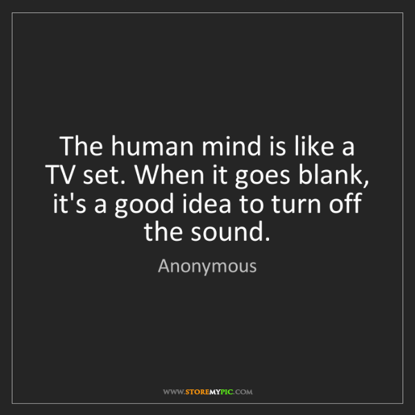 Anonymous: The human mind is like a TV set. When it goes blank,...