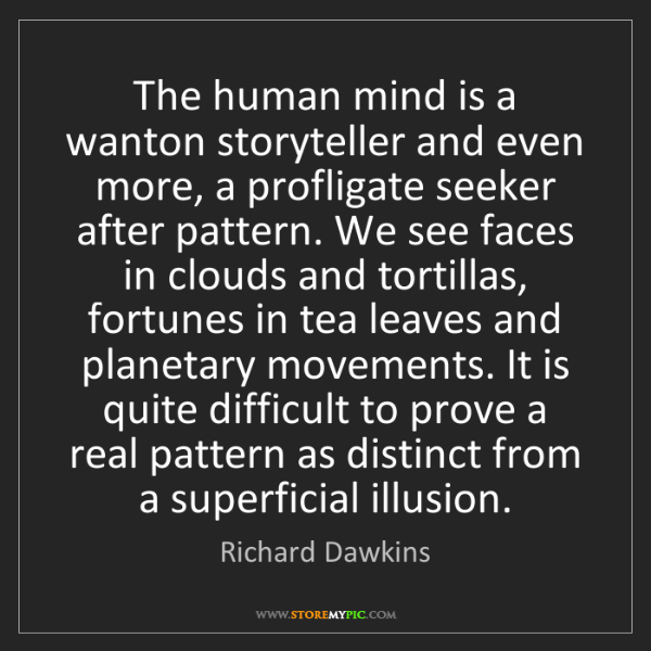 Richard Dawkins: The human mind is a wanton storyteller and even more,...