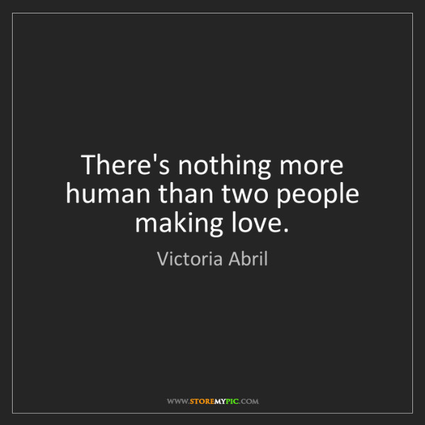 Victoria Abril: There's nothing more human than two people making love.