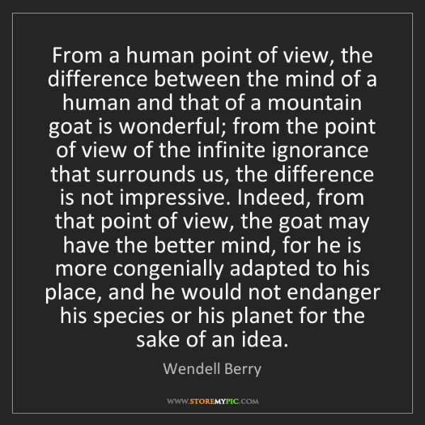 Wendell Berry: From a human point of view, the difference between the...