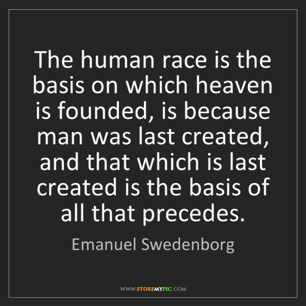 Emanuel Swedenborg: The human race is the basis on which heaven is founded,...