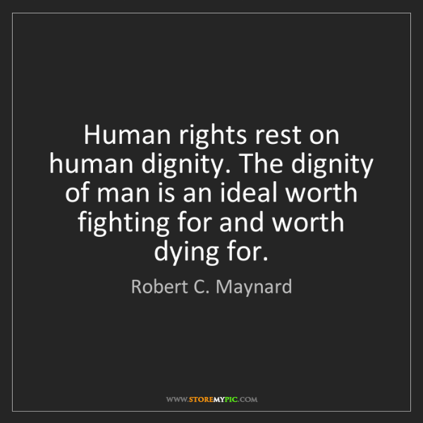 Robert C. Maynard: Human rights rest on human dignity. The dignity of man...