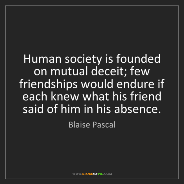 Blaise Pascal: Human society is founded on mutual deceit; few friendships...