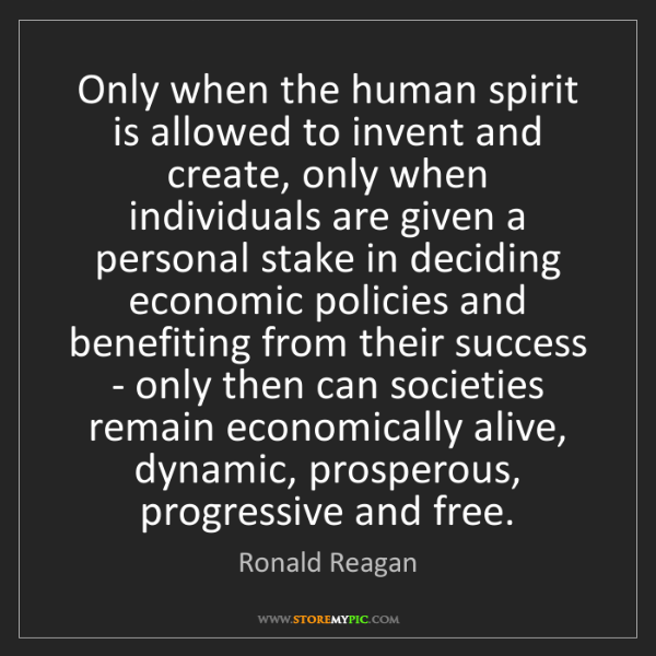 Ronald Reagan: Only when the human spirit is allowed to invent and create,...