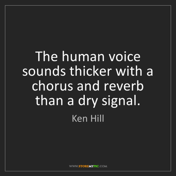 Ken Hill: The human voice sounds thicker with a chorus and reverb...