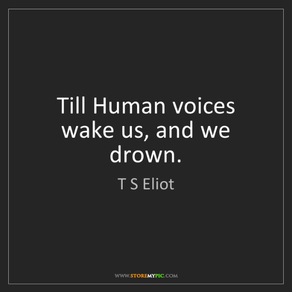 T S Eliot: Till Human voices wake us, and we drown.