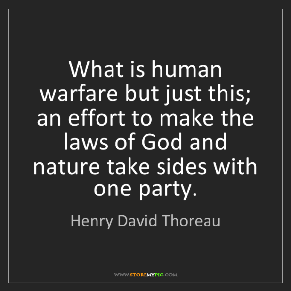 Henry David Thoreau: What is human warfare but just this; an effort to make...