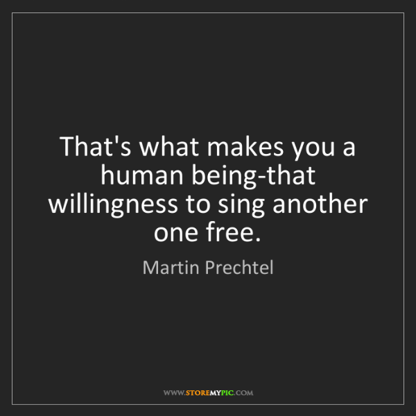 Martin Prechtel: That's what makes you a human being-that willingness...