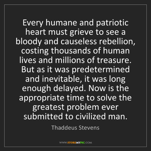 Thaddeus Stevens: Every humane and patriotic heart must grieve to see a...