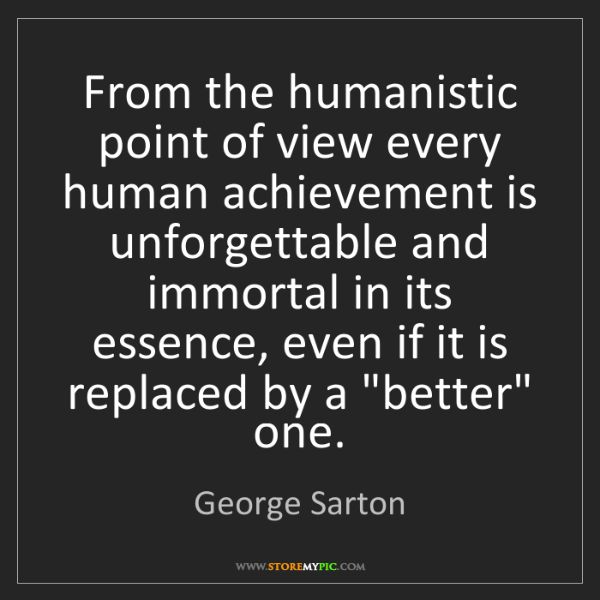 George Sarton: From the humanistic point of view every human achievement...