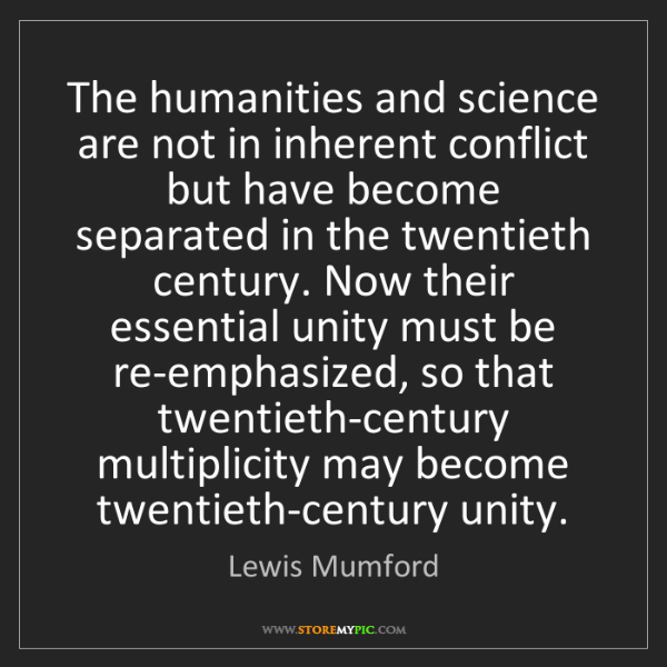 Lewis Mumford: The humanities and science are not in inherent conflict...