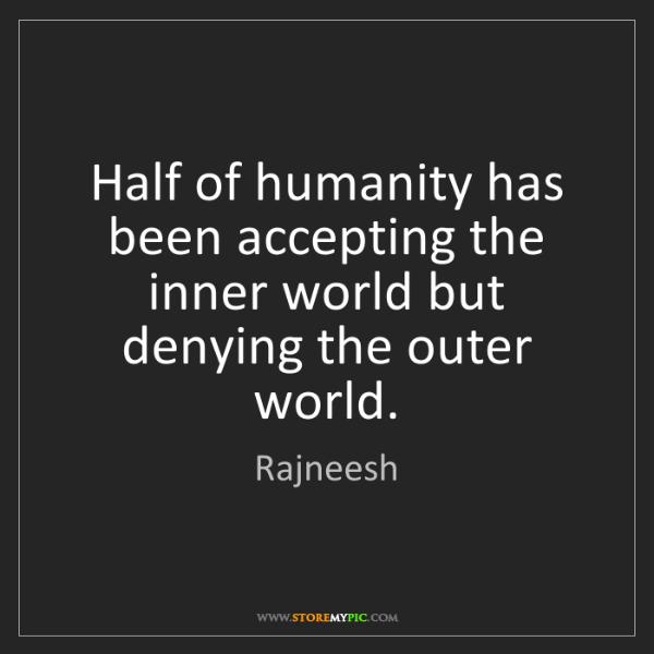 Rajneesh: Half of humanity has been accepting the inner world but...