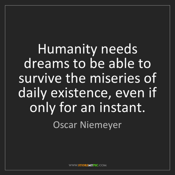 Oscar Niemeyer: Humanity needs dreams to be able to survive the miseries...