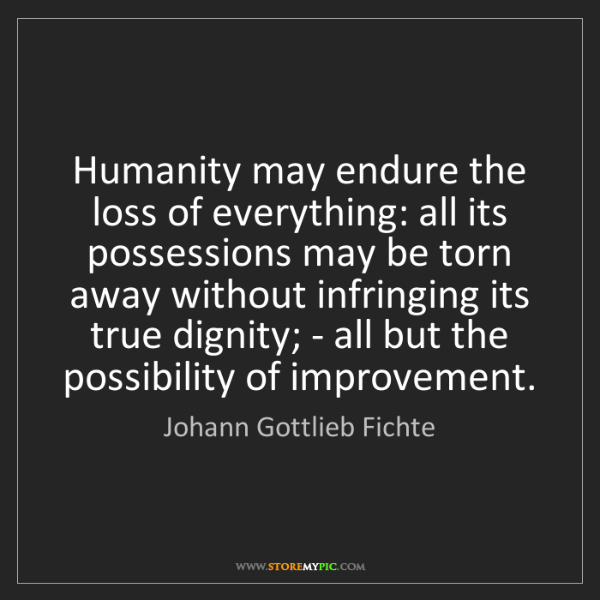 Johann Gottlieb Fichte: Humanity may endure the loss of everything: all its possessions...