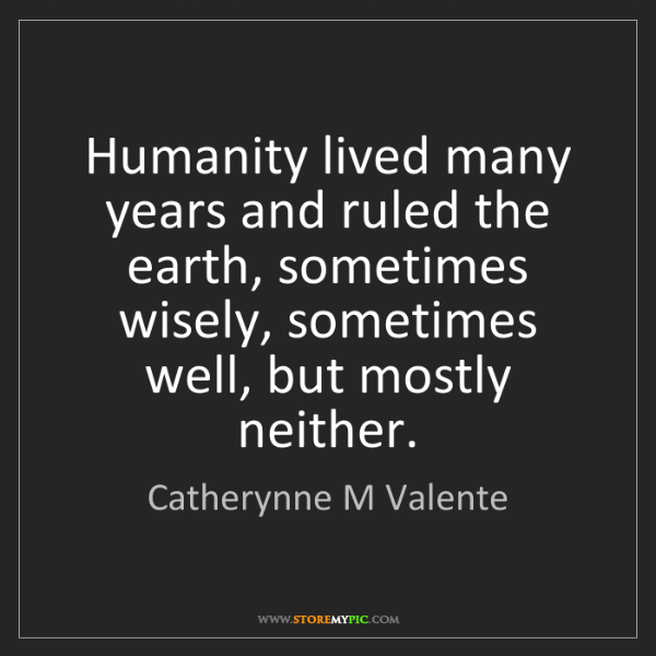 Catherynne M Valente: Humanity lived many years and ruled the earth, sometimes...
