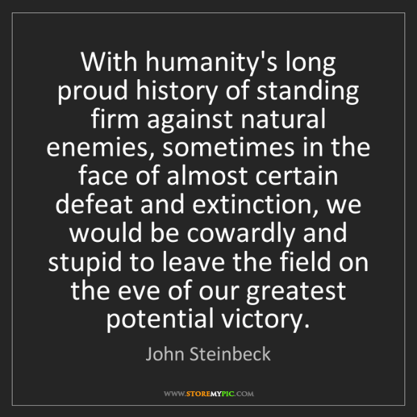 John Steinbeck: With humanity's long proud history of standing firm against...