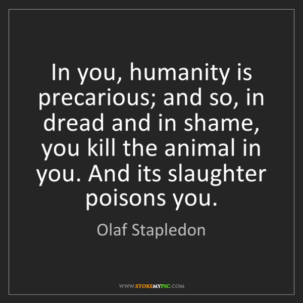 Olaf Stapledon: In you, humanity is precarious; and so, in dread and...