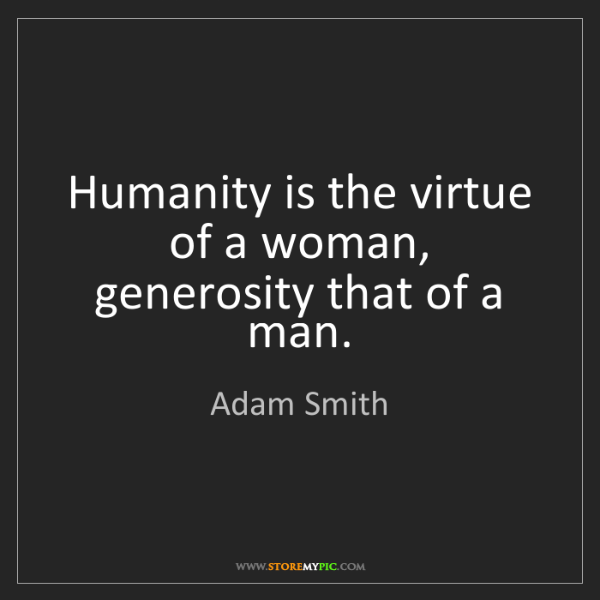 Adam Smith: Humanity is the virtue of a woman, generosity that of...