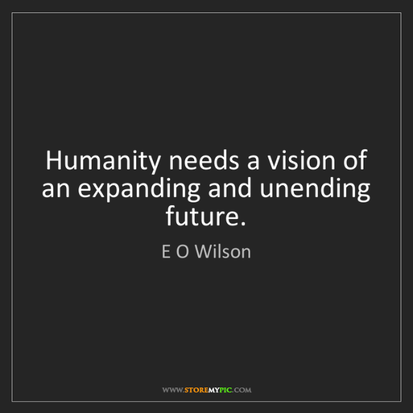 E O Wilson: Humanity needs a vision of an expanding and unending...