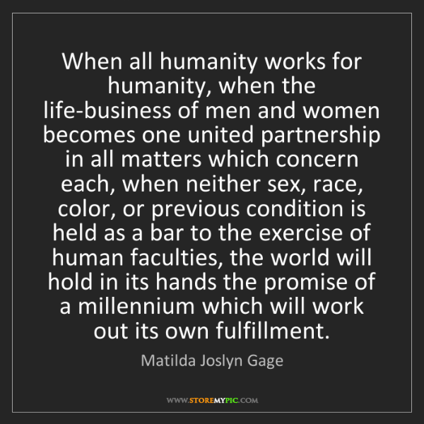 Matilda Joslyn Gage: When all humanity works for humanity, when the life-business...