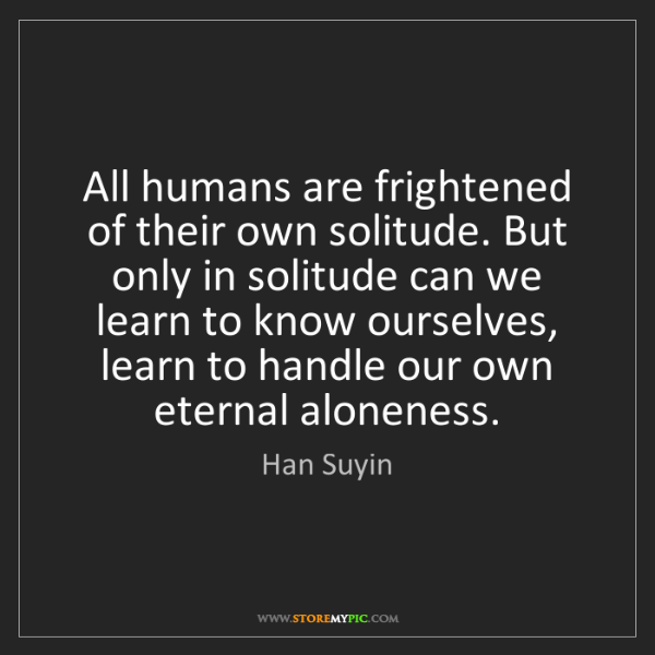 Han Suyin: All humans are frightened of their own solitude. But...