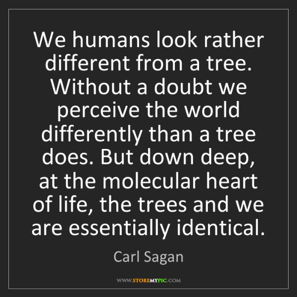 Carl Sagan: We humans look rather different from a tree. Without...
