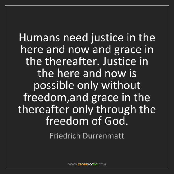 Friedrich Durrenmatt: Humans need justice in the here and now and grace in...