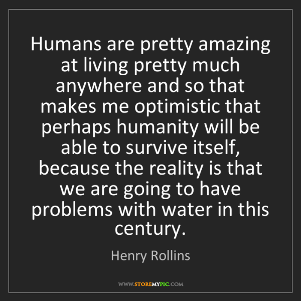 Henry Rollins: Humans are pretty amazing at living pretty much anywhere...
