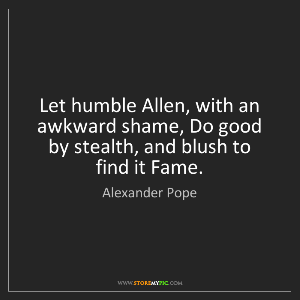 Alexander Pope: Let humble Allen, with an awkward shame, Do good by stealth,...