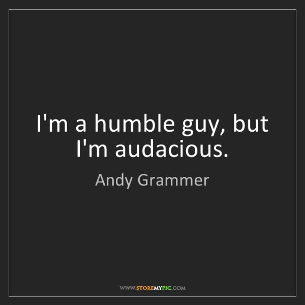 Andy Grammer: I'm a humble guy, but I'm audacious.