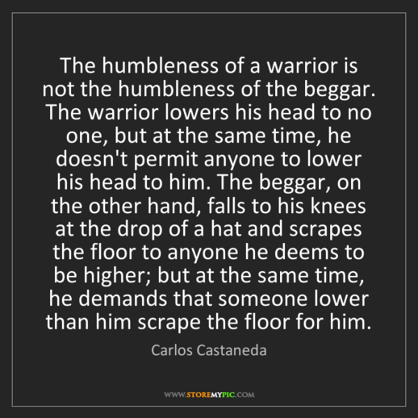 Carlos Castaneda: The humbleness of a warrior is not the humbleness of...
