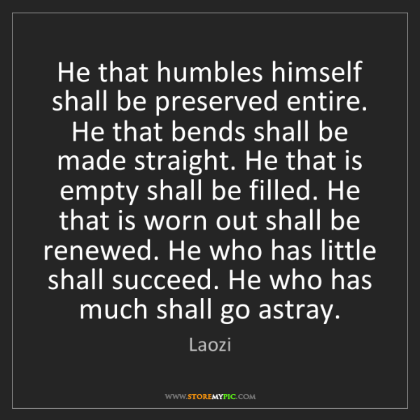 Laozi: He that humbles himself shall be preserved entire. He...