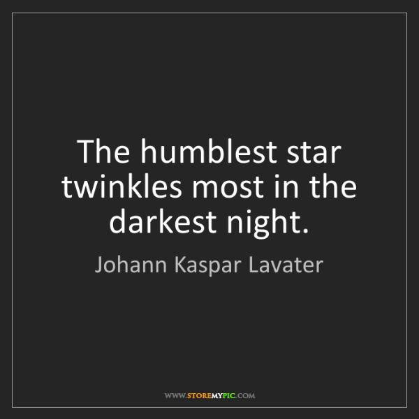 Johann Kaspar Lavater: The humblest star twinkles most in the darkest night.